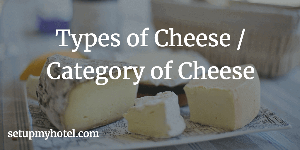 Types of Cheese / Category of Cheese - 1) Unripened Cheese, 2) Semi soft Cheese, 3) Soft Ripened Cheese, 4) Hard Ripened Cheese etc.